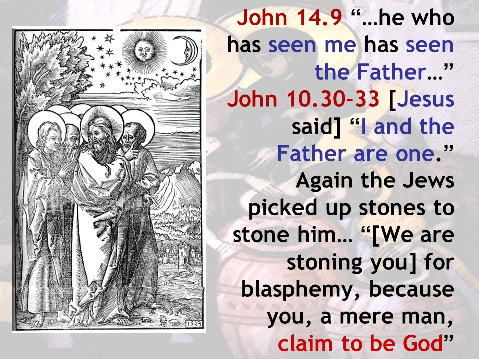 John 14.9 …he who has seen me has seen the Father… John 10.30-33 [Jesus said] I and the Father are one. Again the Jews picked up stones to stone him… [We are stoning you] for blasphemy, because you, a mere man, claim to be God
