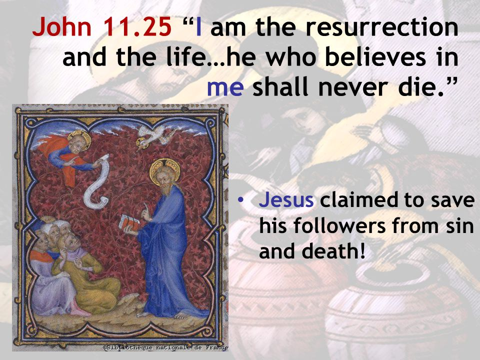 John 11.25 I am the resurrection and the life…he who believes in me shall never die. Jesus claimed to save his followers from sin and death!