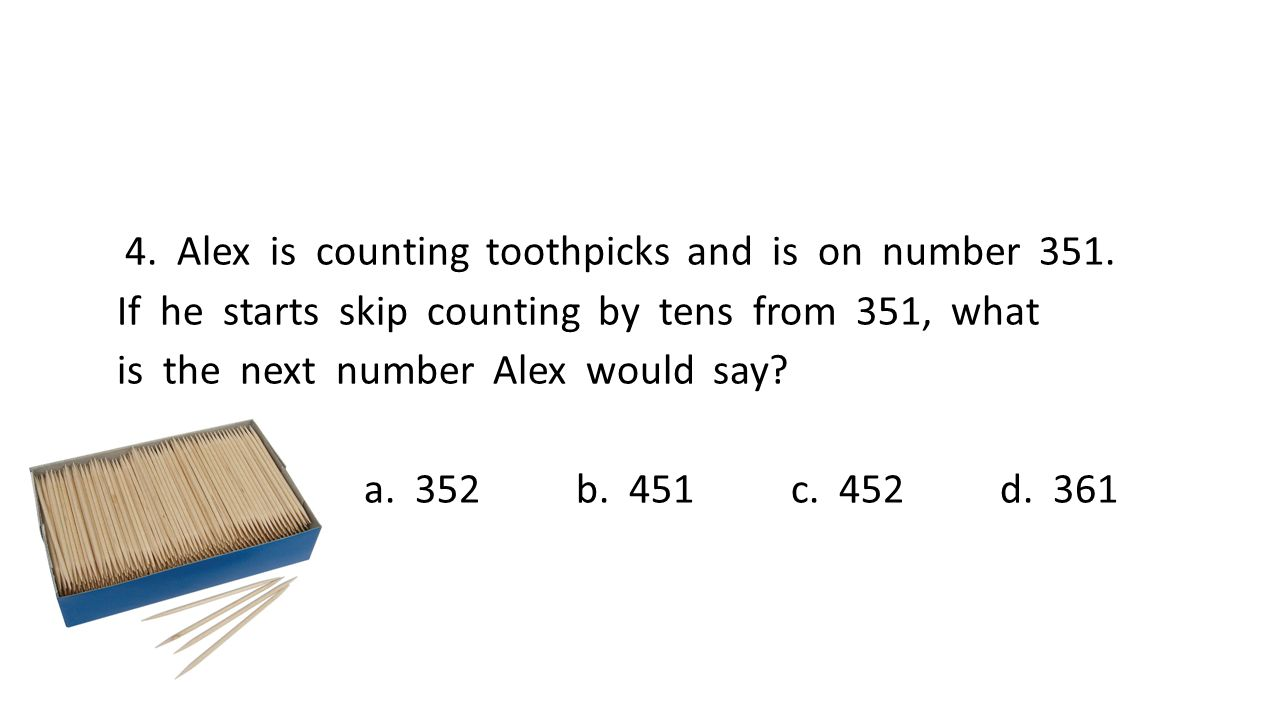 4. Alex is counting toothpicks and is on number 351.