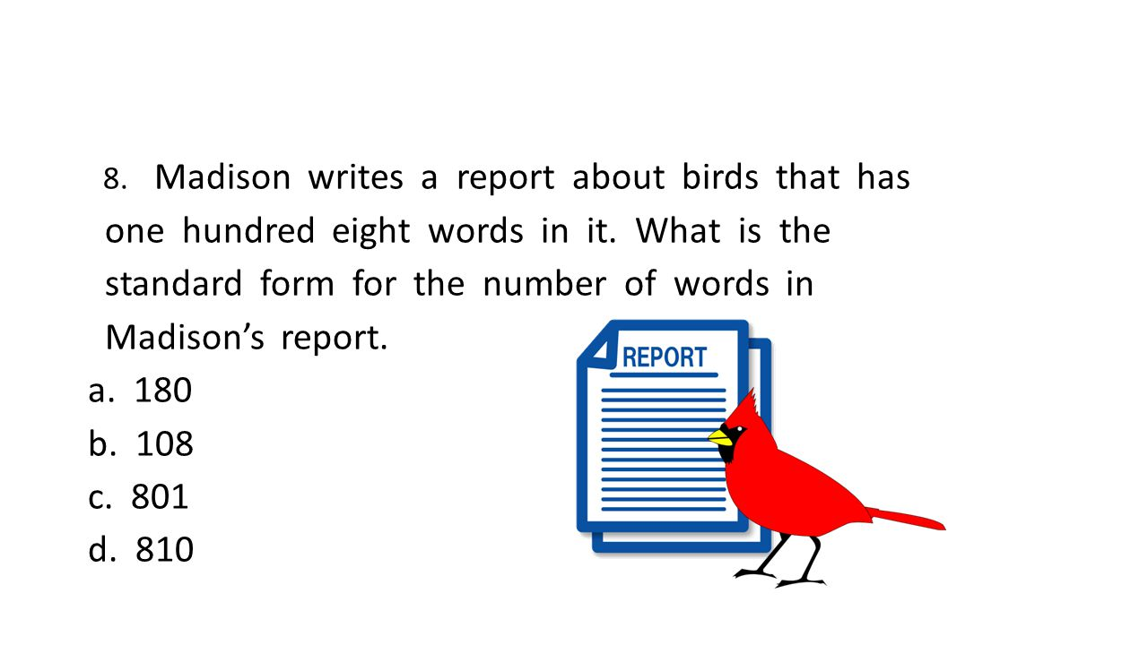 8. Madison writes a report about birds that has one hundred eight words in it.