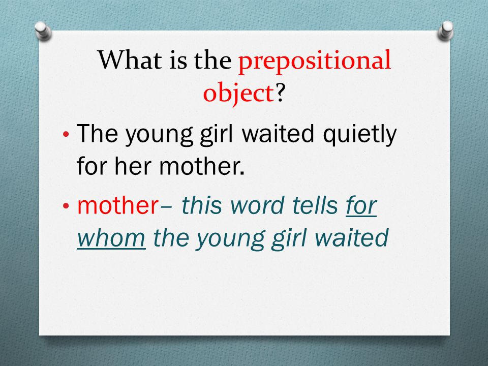 What is the prepositional object. The young girl waited quietly for her mother.