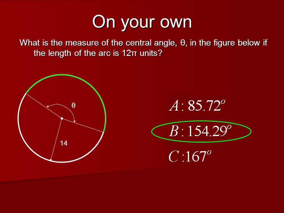On your own What is the measure of the central angle, θ, in the figure below if the length of the arc is 12π units.