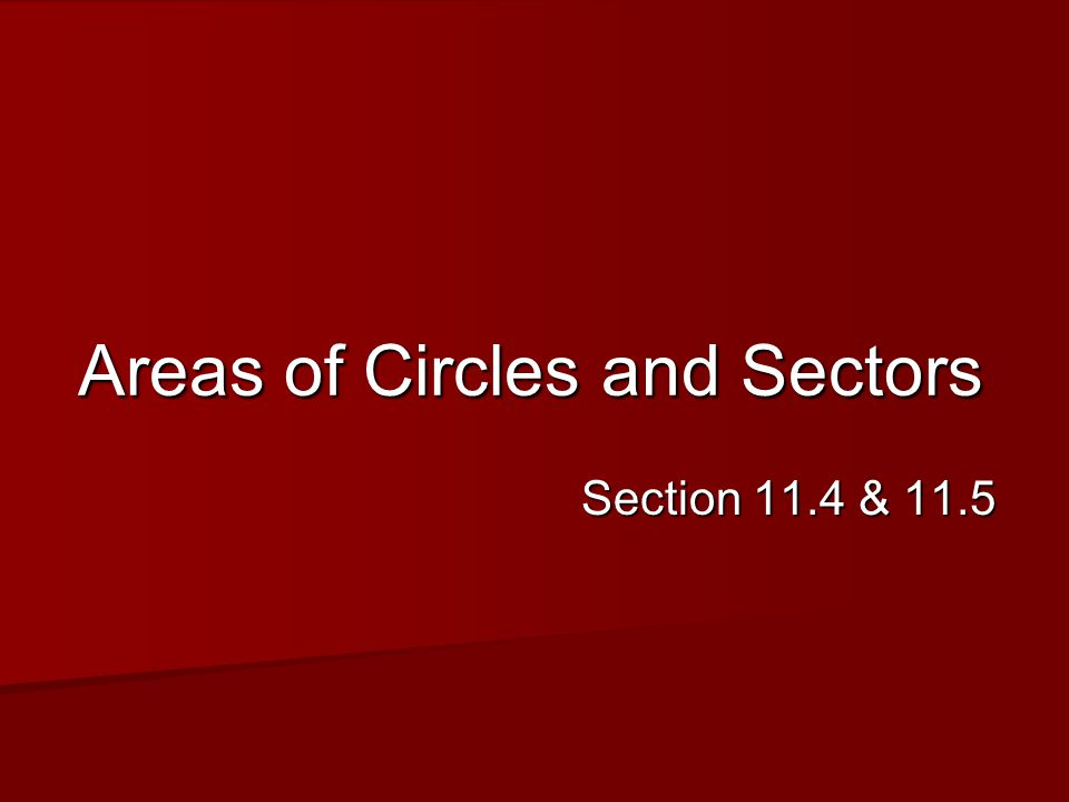 Areas of Circles and Sectors Section 11.4 & 11.5