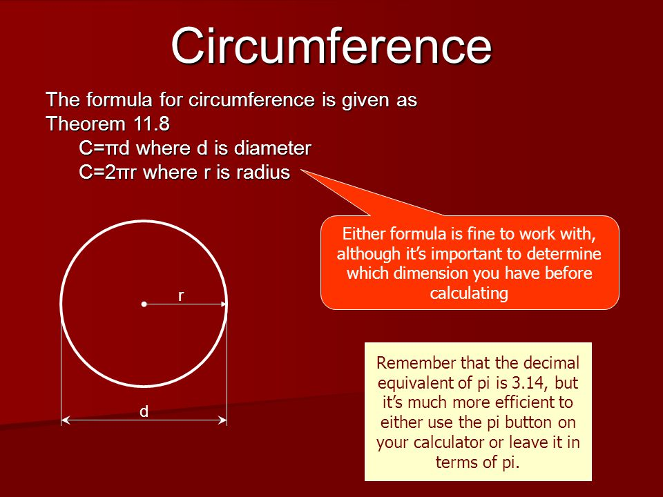 Circumference The formula for circumference is given as Theorem 11.8 C=πd where d is diameter C=2πr where r is radius r d Either formula is fine to work with, although it's important to determine which dimension you have before calculating Remember that the decimal equivalent of pi is 3.14, but it's much more efficient to either use the pi button on your calculator or leave it in terms of pi.