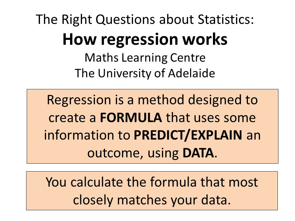 The Right Questions about Statistics: How regression works Maths Learning Centre The University of Adelaide Regression is a method designed to create a FORMULA that uses some information to PREDICT/EXPLAIN an outcome, using DATA.
