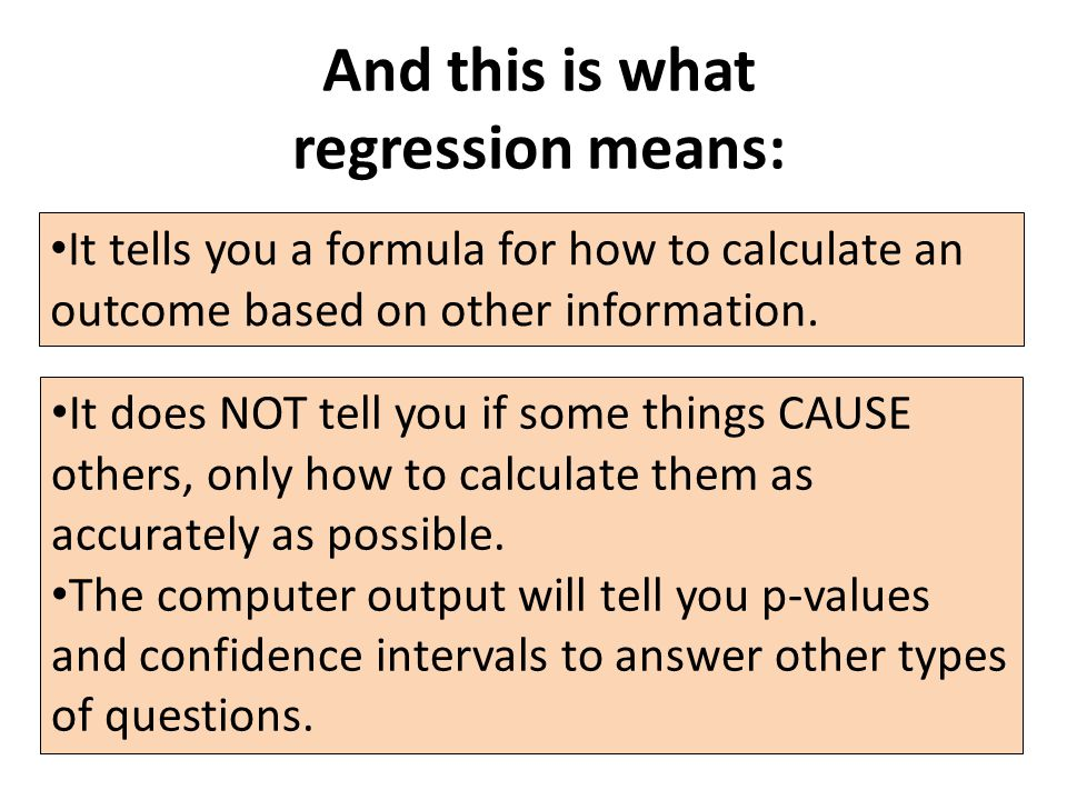 And this is what regression means: It tells you a formula for how to calculate an outcome based on other information.