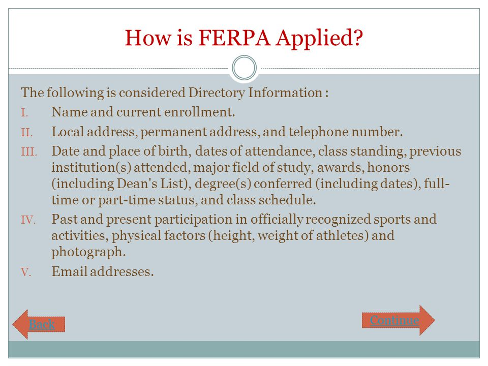 How is FERPA Applied? The following is considered Directory Information : I. Name and current enrollment. II. Local address, permanent address, and te
