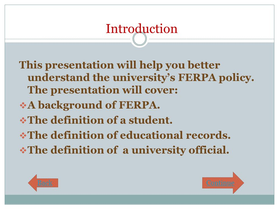 Introduction This presentation will help you better understand the university's FERPA policy. The presentation will cover:  A background of FERPA. 