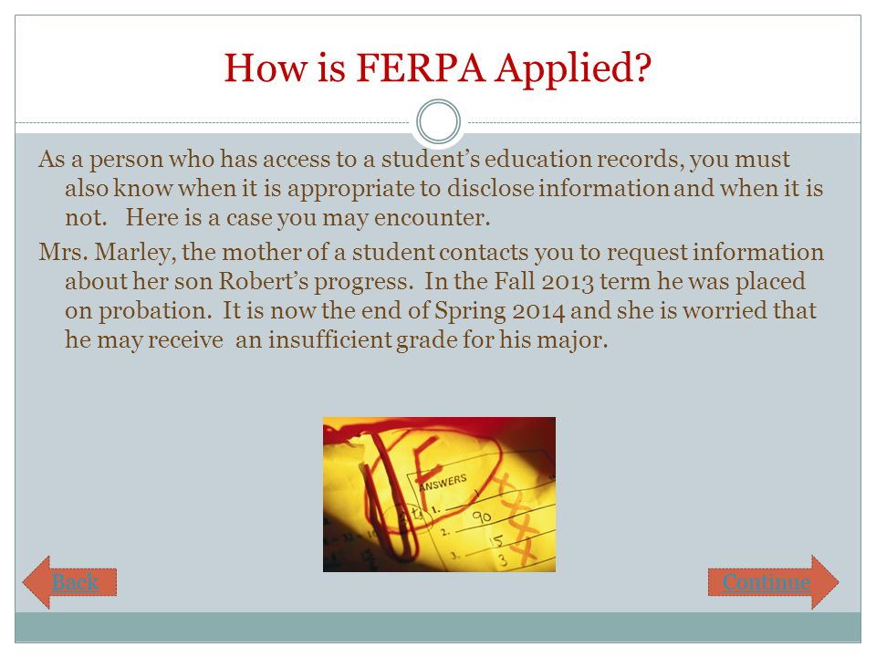 How is FERPA Applied? As a person who has access to a student's education records, you must also know when it is appropriate to disclose information a