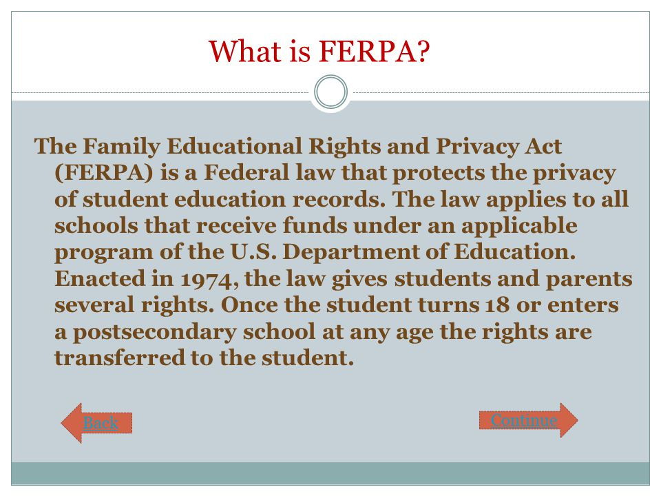 What is FERPA? The Family Educational Rights and Privacy Act (FERPA) is a Federal law that protects the privacy of student education records. The law