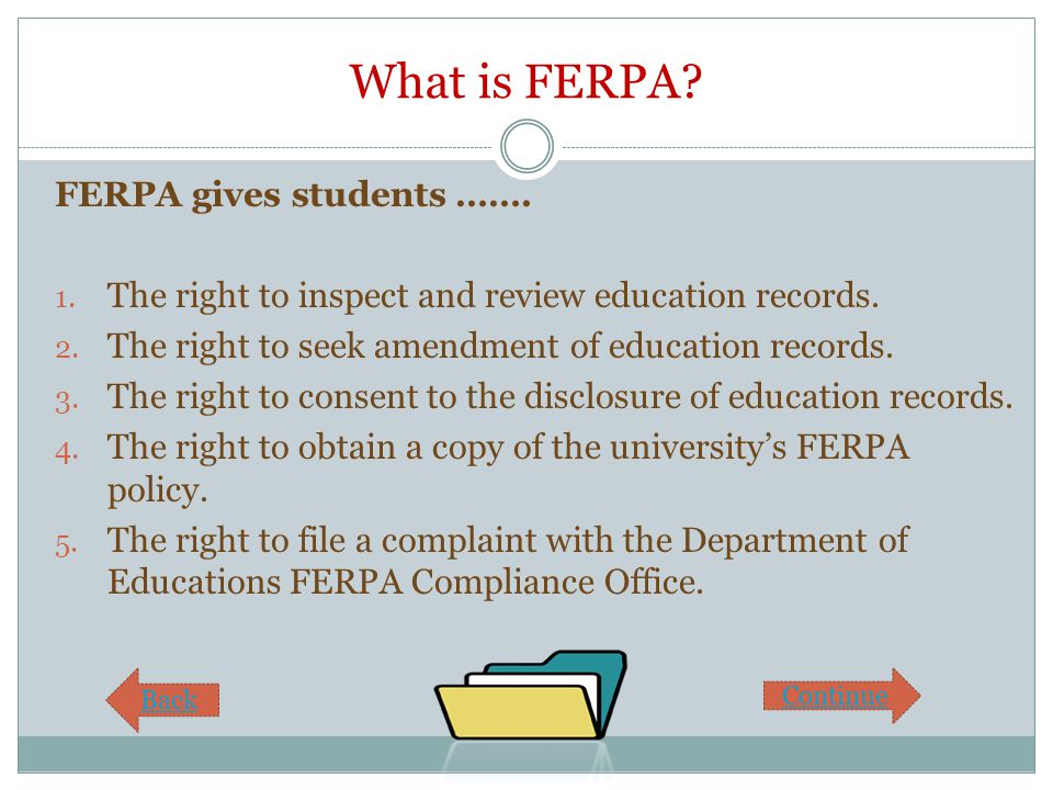 What is FERPA? FERPA gives students ……. 1. The right to inspect and review education records. 2. The right to seek amendment of education records. 3.