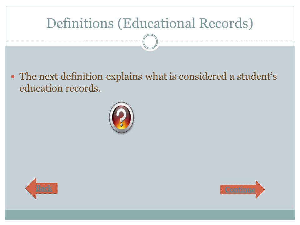 Definitions (Educational Records) The next definition explains what is considered a student's education records. Continue Back