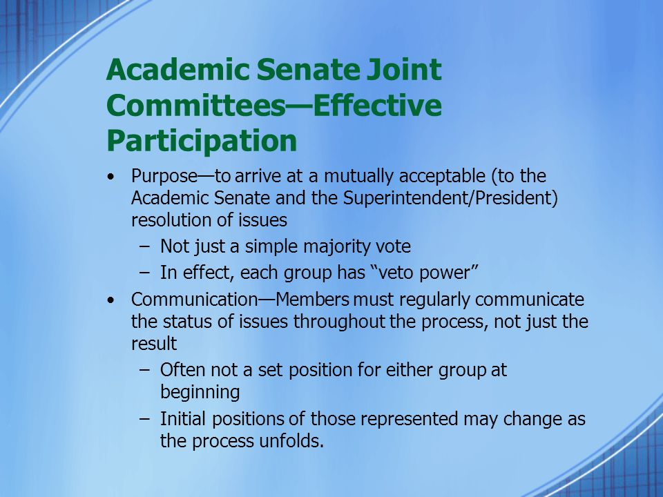 Academic Senate Joint Committees—Effective Participation Purpose—to arrive at a mutually acceptable (to the Academic Senate and the Superintendent/President) resolution of issues –Not just a simple majority vote –In effect, each group has veto power Communication—Members must regularly communicate the status of issues throughout the process, not just the result –Often not a set position for either group at beginning –Initial positions of those represented may change as the process unfolds.