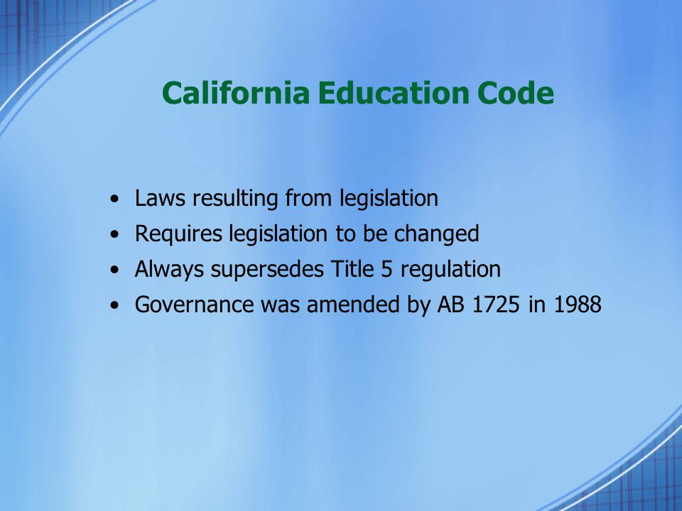 California Education Code Laws resulting from legislation Requires legislation to be changed Always supersedes Title 5 regulation Governance was amend