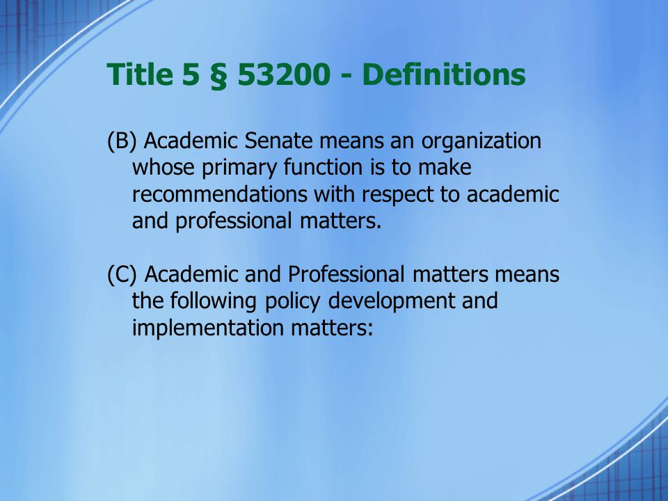 Title 5 § 53200 - Definitions (B) Academic Senate means an organization whose primary function is to make recommendations with respect to academic and professional matters.