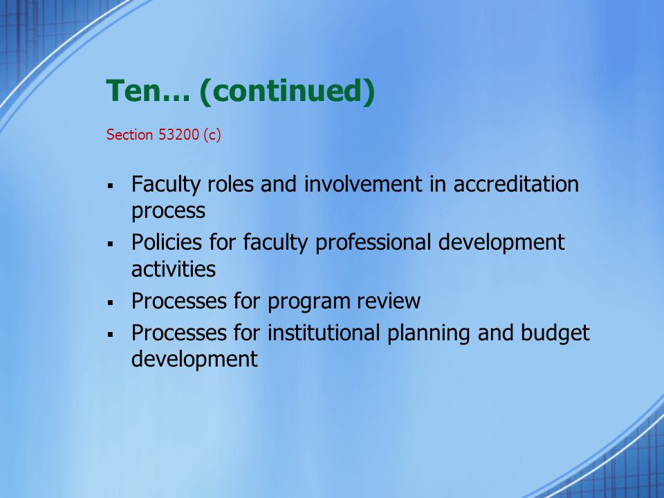 Ten… (continued) Section 53200 (c)  Faculty roles and involvement in accreditation process  Policies for faculty professional development activities  Processes for program review  Processes for institutional planning and budget development
