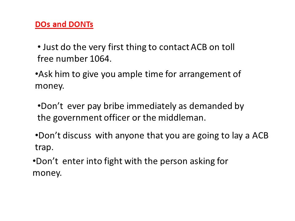 DOs and DONTs Don't ever pay bribe immediately as demanded by the government officer or the middleman.