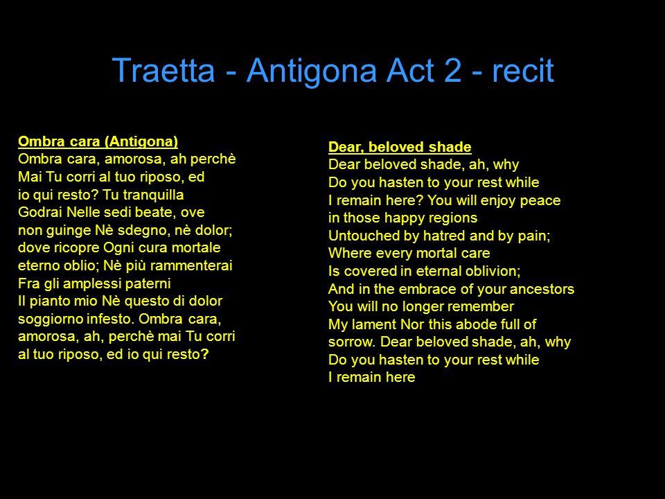 Traetta - Antigona Act 2 - recit Ombra cara (Antigona) Ombra cara, amorosa, ah perchè Mai Tu corri al tuo riposo, ed io qui resto.
