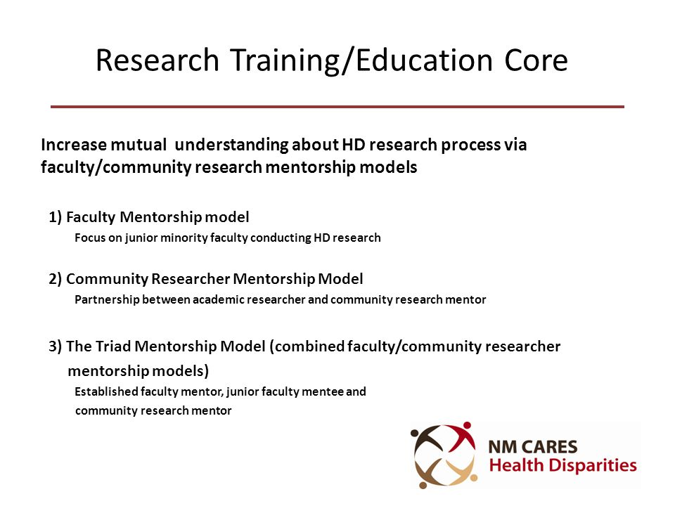 Research Training/Education Core Increase mutual understanding about HD research process via faculty/community research mentorship models 1) Faculty Mentorship model Focus on junior minority faculty conducting HD research 2) Community Researcher Mentorship Model Partnership between academic researcher and community research mentor 3) The Triad Mentorship Model (combined faculty/community researcher mentorship models) Established faculty mentor, junior faculty mentee and community research mentor