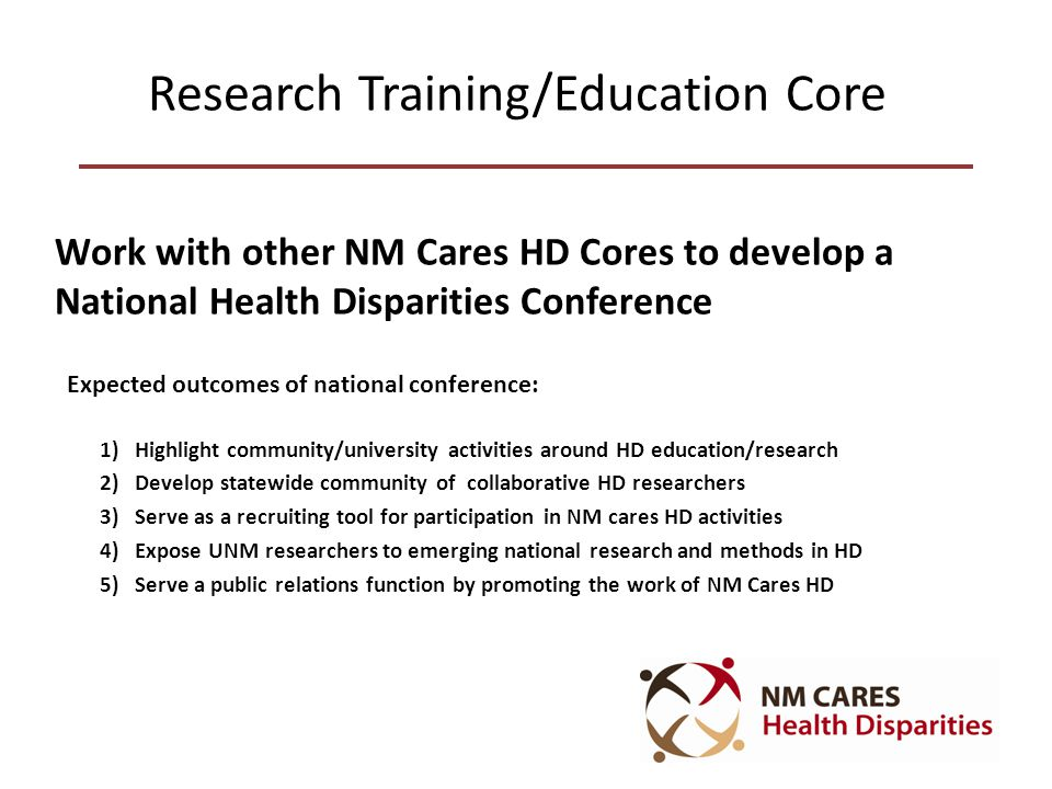 Research Training/Education Core Work with other NM Cares HD Cores to develop a National Health Disparities Conference Expected outcomes of national conference: 1) Highlight community/university activities around HD education/research 2) Develop statewide community of collaborative HD researchers 3) Serve as a recruiting tool for participation in NM cares HD activities 4) Expose UNM researchers to emerging national research and methods in HD 5) Serve a public relations function by promoting the work of NM Cares HD