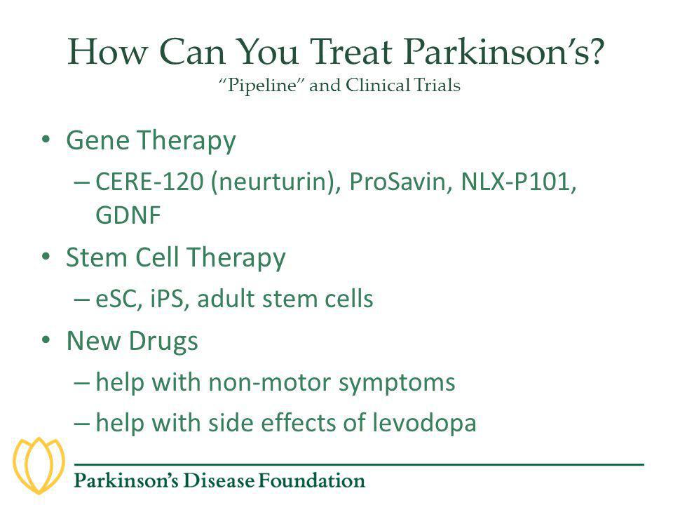 "How Can You Treat Parkinson's? ""Pipeline"" and Clinical Trials Gene Therapy – CERE-120 (neurturin), ProSavin, NLX-P101, GDNF Stem Cell Therapy – eSC, i"