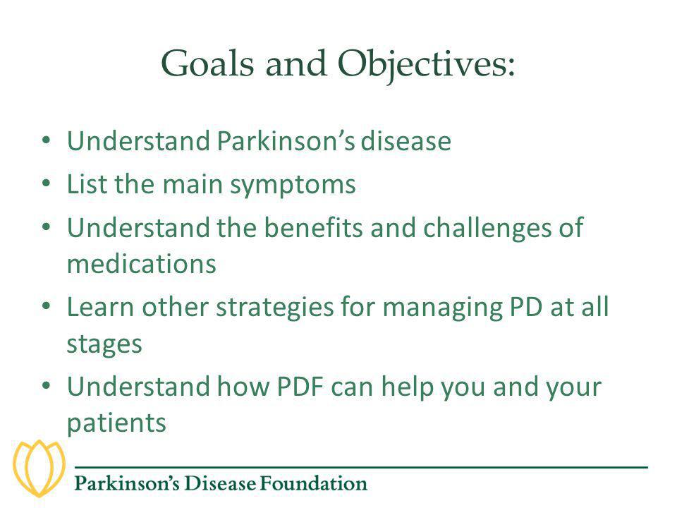 Goals and Objectives: Understand Parkinson's disease List the main symptoms Understand the benefits and challenges of medications Learn other strategi
