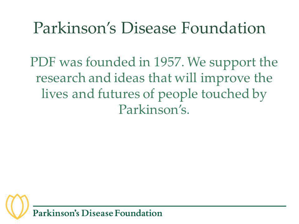 Parkinson's Disease Foundation PDF was founded in 1957. We support the research and ideas that will improve the lives and futures of people touched by