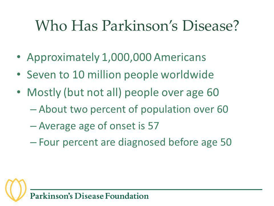 Who Has Parkinson's Disease? Approximately 1,000,000 Americans Seven to 10 million people worldwide Mostly (but not all) people over age 60 – About tw