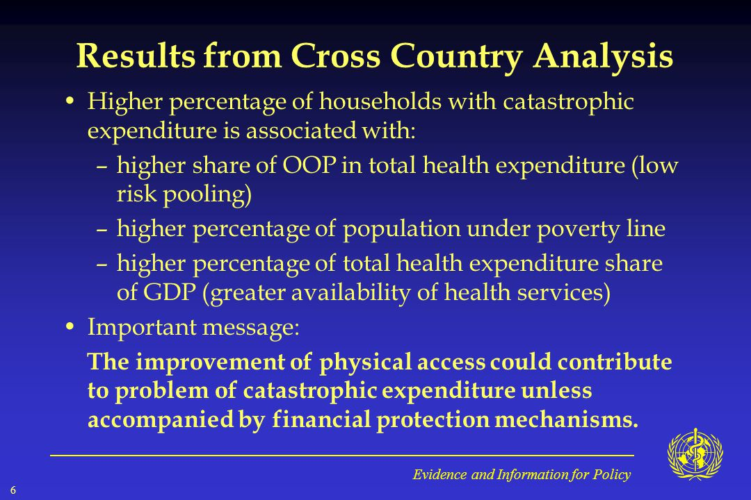 Evidence and Information for Policy 6 Results from Cross Country Analysis Higher percentage of households with catastrophic expenditure is associated with: –higher share of OOP in total health expenditure (low risk pooling) –higher percentage of population under poverty line –higher percentage of total health expenditure share of GDP (greater availability of health services) Important message: The improvement of physical access could contribute to problem of catastrophic expenditure unless accompanied by financial protection mechanisms.