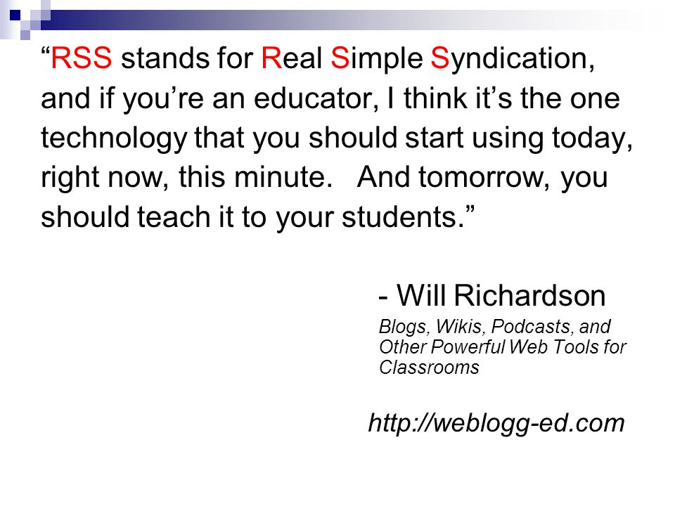 RSS stands for Real Simple Syndication, and if you're an educator, I think it's the one technology that you should start using today, right now, this minute.