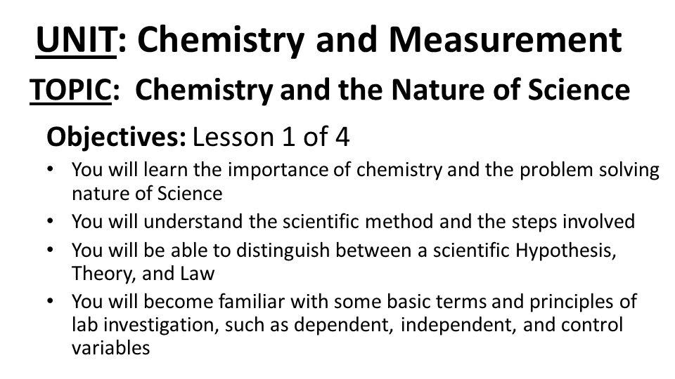 UNIT: Chemistry and Measurement Objectives: Lesson 1 of 4 You will learn the importance of chemistry and the problem solving nature of Science You wil