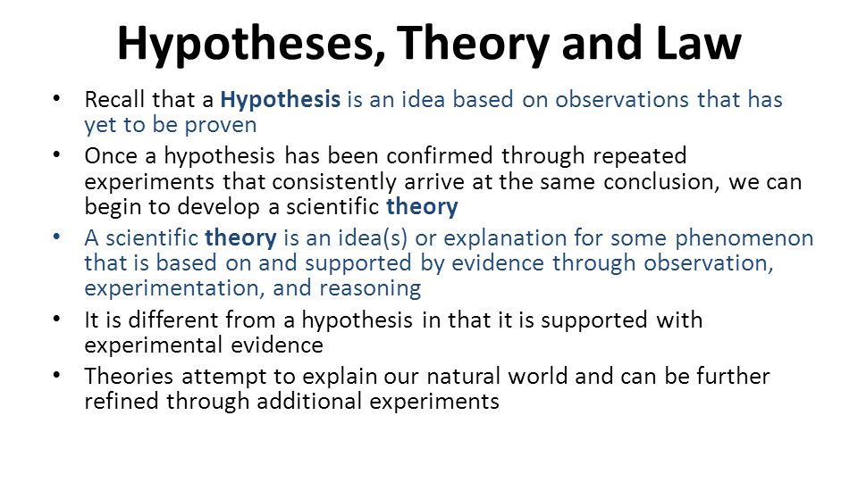 Hypotheses, Theory and Law Recall that a Hypothesis is an idea based on observations that has yet to be proven Once a hypothesis has been confirmed th