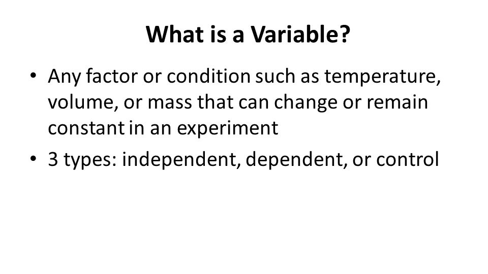 What is a Variable? Any factor or condition such as temperature, volume, or mass that can change or remain constant in an experiment 3 types: independ
