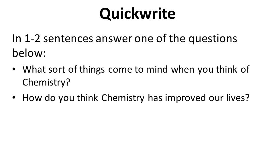 Quickwrite In 1-2 sentences answer one of the questions below: What sort of things come to mind when you think of Chemistry? How do you think Chemistr