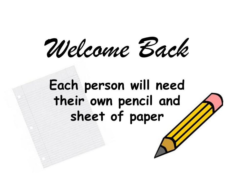 Welcome Back Each person will need their own pencil and sheet of paper