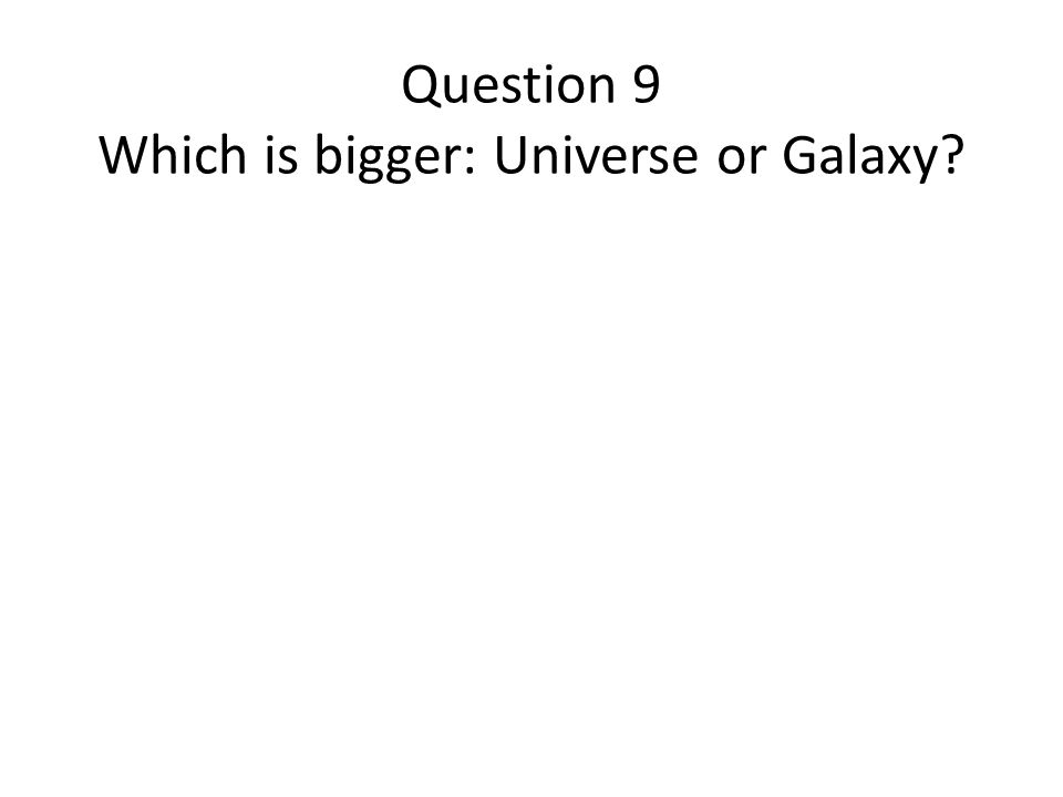Question 9 Which is bigger: Universe or Galaxy?