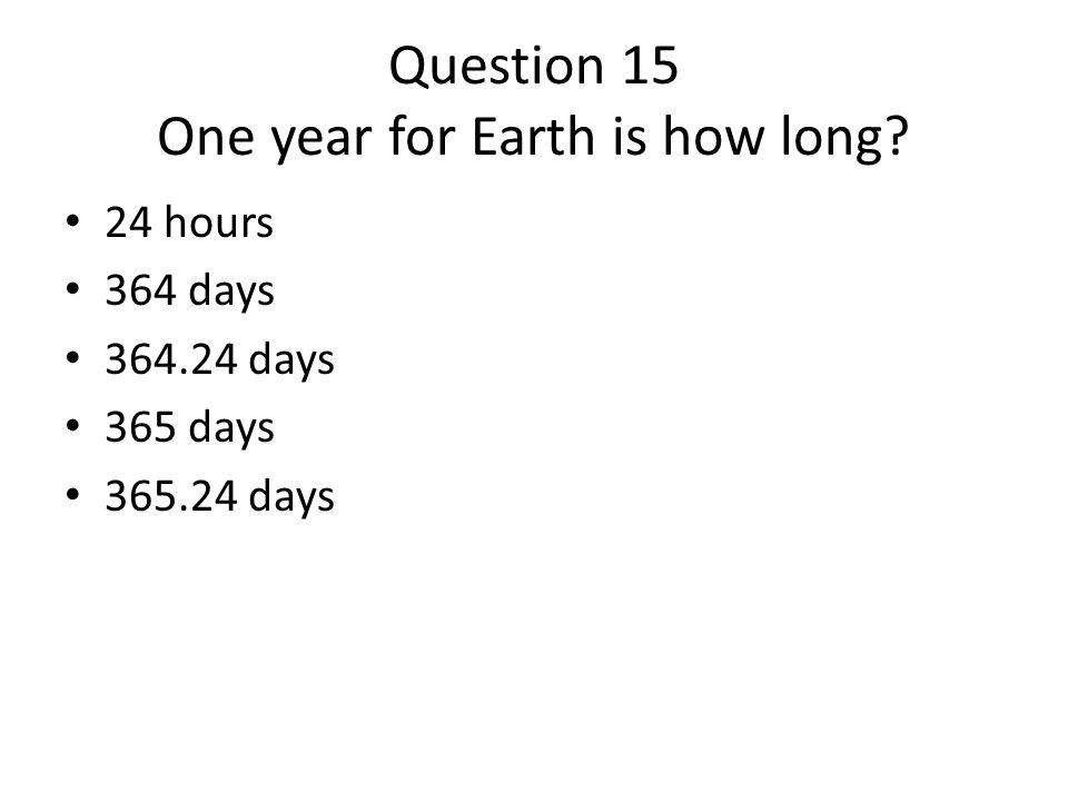 Question 15 One year for Earth is how long? 24 hours 364 days 364.24 days 365 days 365.24 days