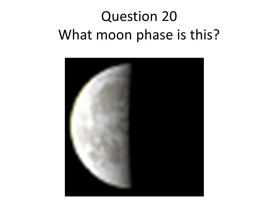 Question 20 What moon phase is this?