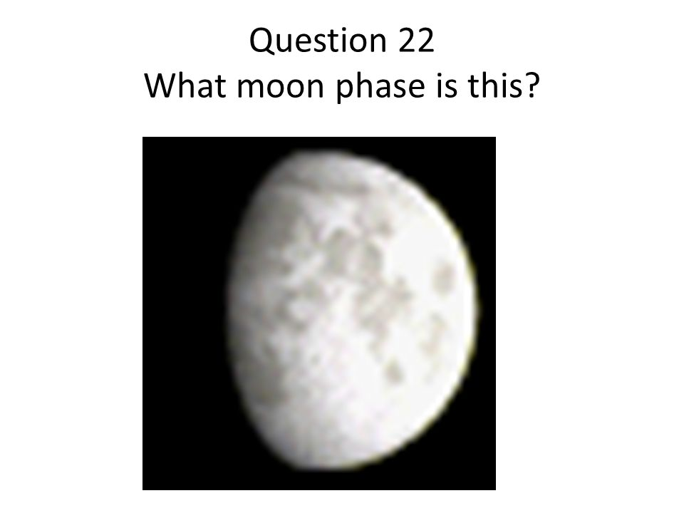 Question 22 What moon phase is this?