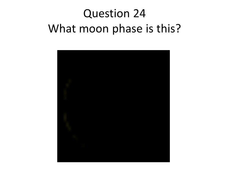 Question 24 What moon phase is this?