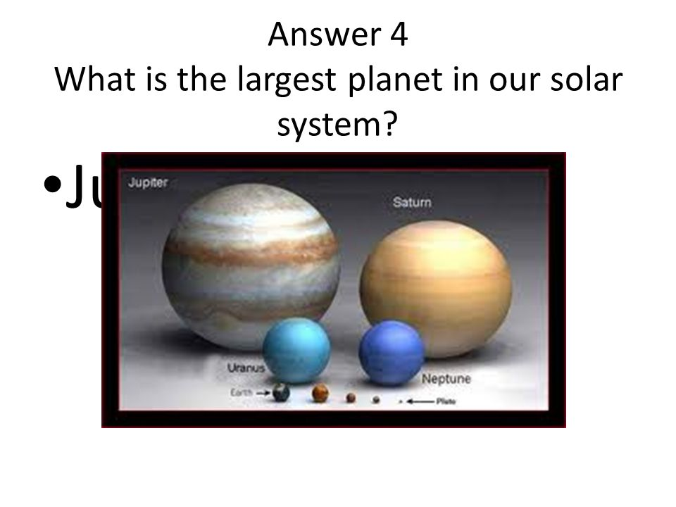 Answer 4 What is the largest planet in our solar system? Jupiter