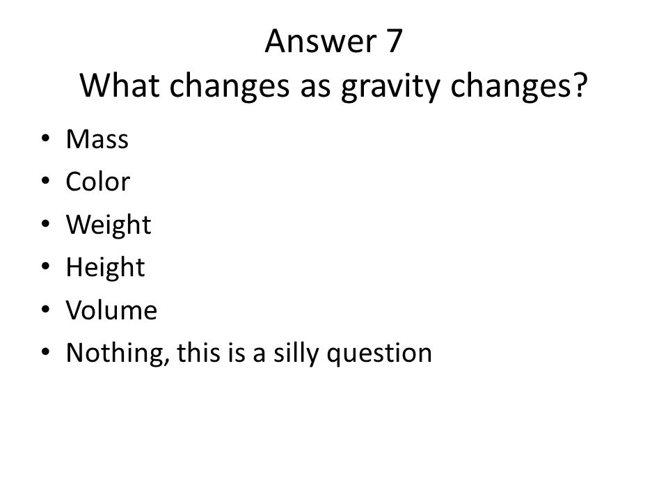 Answer 7 What changes as gravity changes? Mass Color Weight Height Volume Nothing, this is a silly question