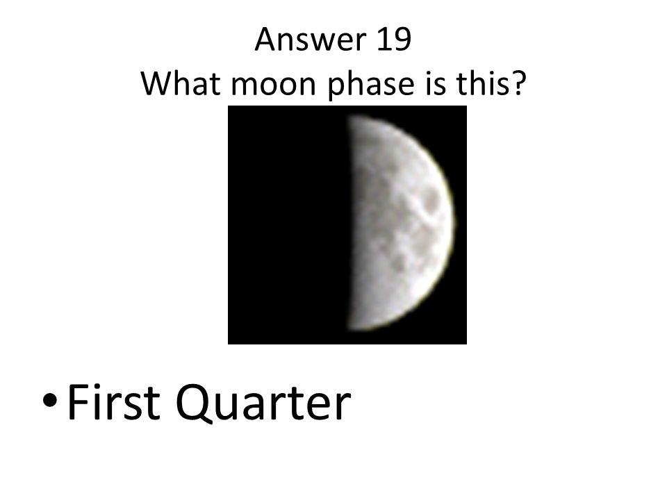 Answer 19 What moon phase is this? First Quarter