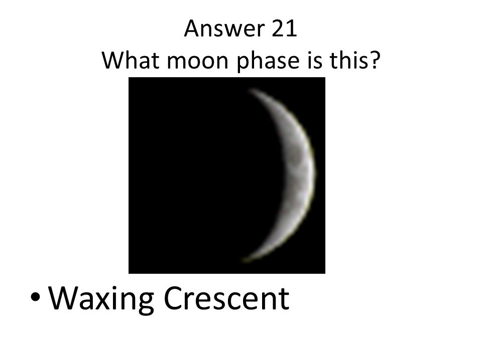 Answer 21 What moon phase is this? Waxing Crescent