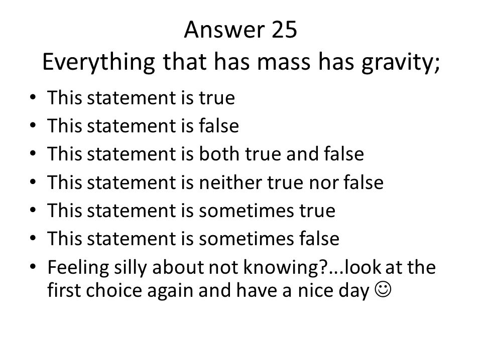 Answer 25 Everything that has mass has gravity; This statement is true This statement is false This statement is both true and false This statement is