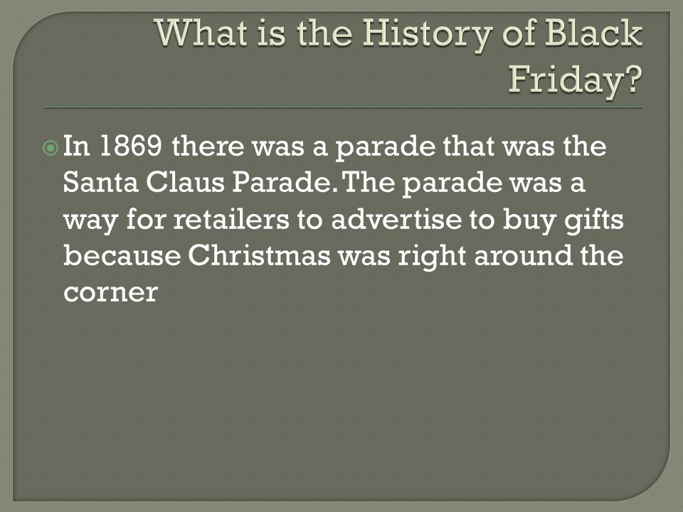  In 1869 there was a parade that was the Santa Claus Parade. The parade was a way for retailers to advertise to buy gifts because Christmas was right