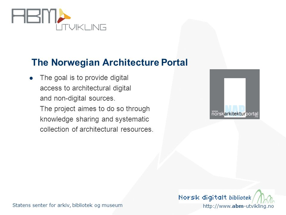 http://www.abm-utvikling.no Statens senter for arkiv, bibliotek og museum The Norwegian Architecture Portal The goal is to provide digital access to architectural digital and non-digital sources.
