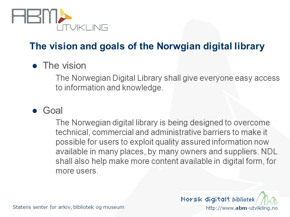 http://www.abm-utvikling.no Statens senter for arkiv, bibliotek og museum The vision and goals of the Norwgian digital library The vision The Norwegian Digital Library shall give everyone easy access to information and knowledge.