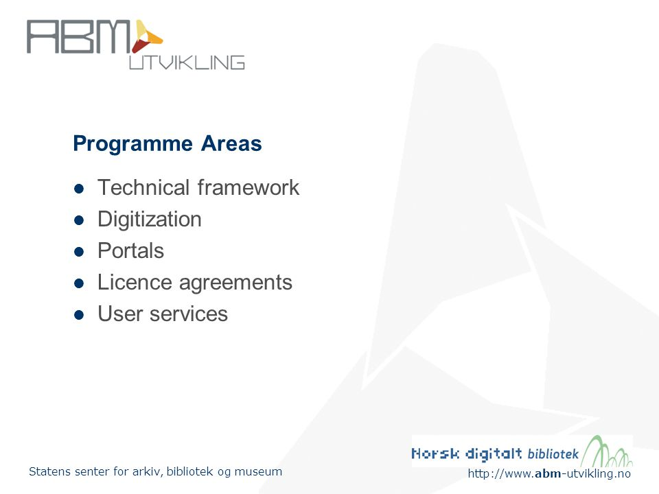 http://www.abm-utvikling.no Statens senter for arkiv, bibliotek og museum Programme Areas Technical framework Digitization Portals Licence agreements User services