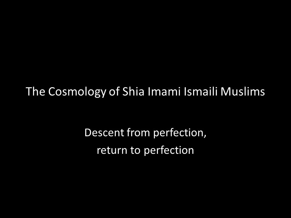 The Cosmology of Shia Imami Ismaili Muslims Descent from perfection, return to perfection